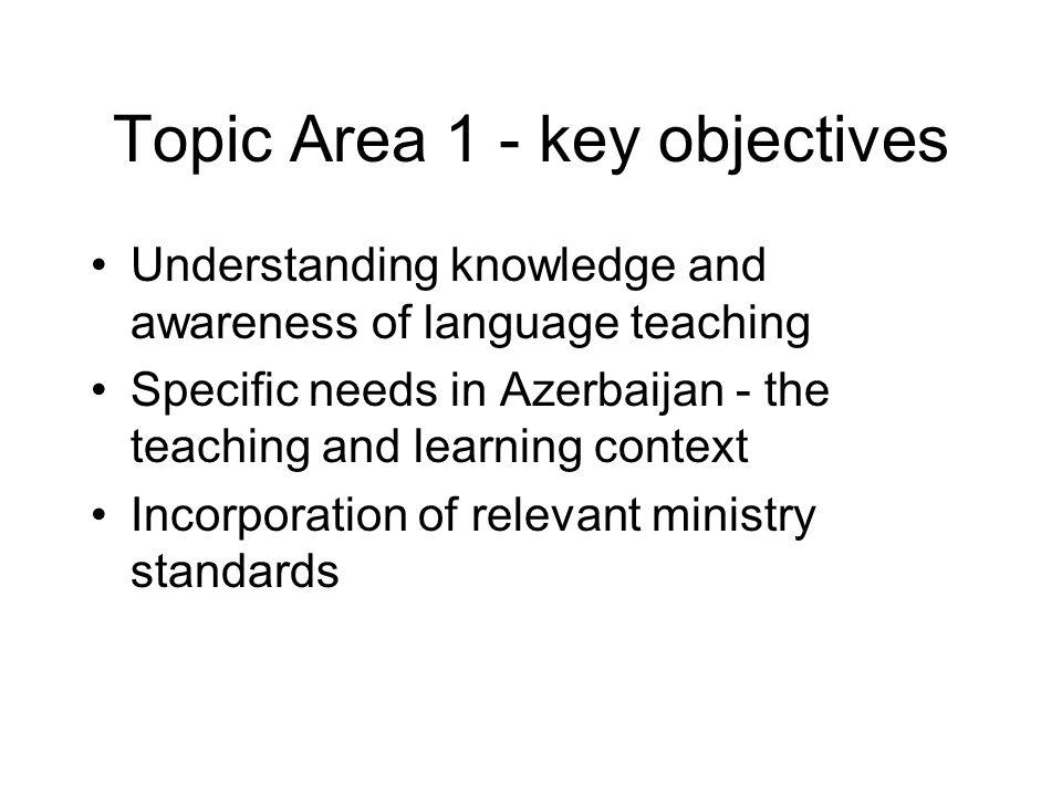 Topic Area 1 - key objectives Understanding knowledge and awareness of language teaching Specific needs in Azerbaijan - the teaching and learning cont