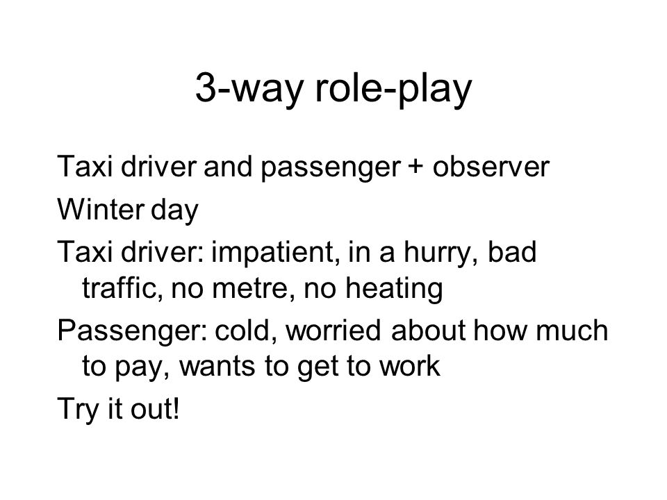 3-way role-play Taxi driver and passenger + observer Winter day Taxi driver: impatient, in a hurry, bad traffic, no metre, no heating Passenger: cold,