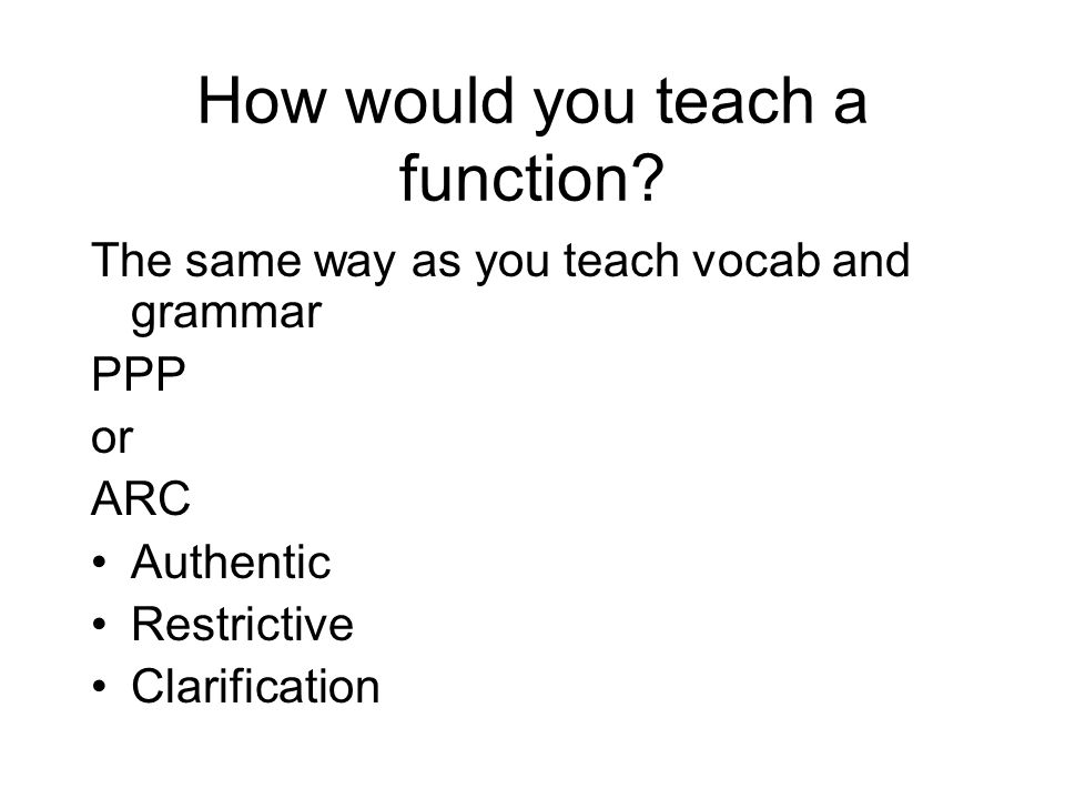 How would you teach a function? The same way as you teach vocab and grammar PPP or ARC Authentic Restrictive Clarification