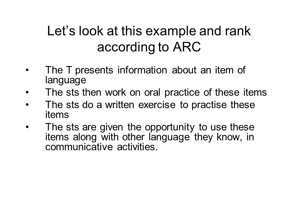 Let's look at this example and rank according to ARC The T presents information about an item of language The sts then work on oral practice of these