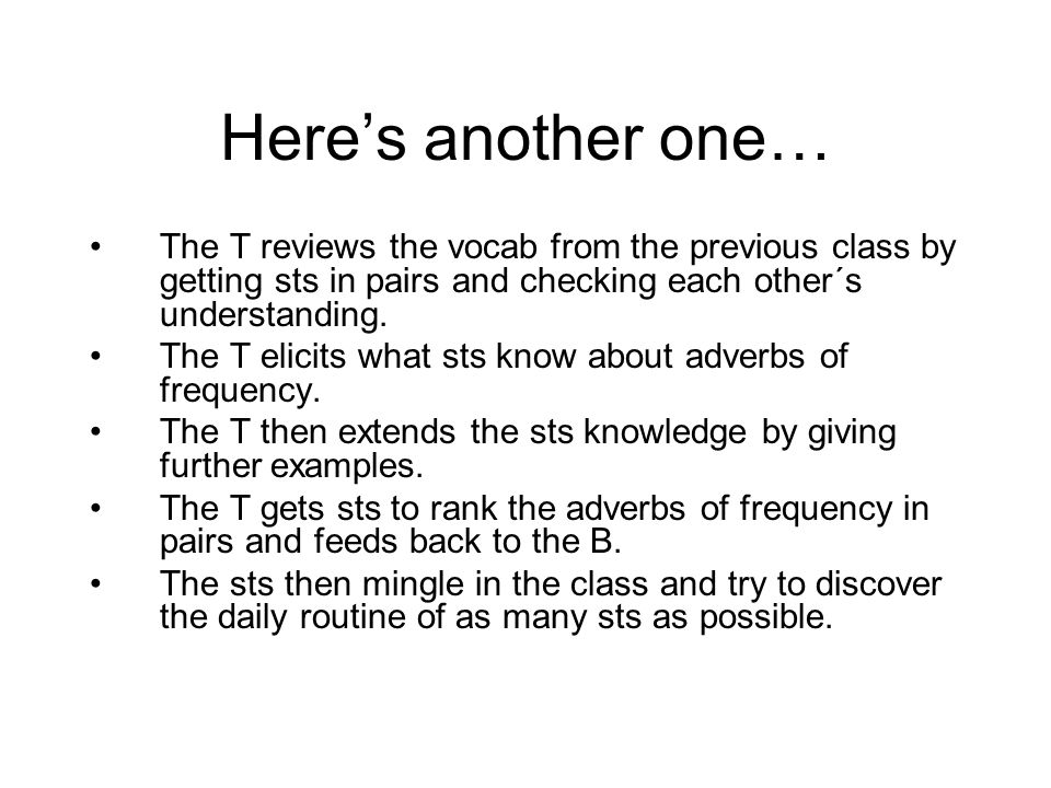 Here's another one… The T reviews the vocab from the previous class by getting sts in pairs and checking each other´s understanding. The T elicits wha
