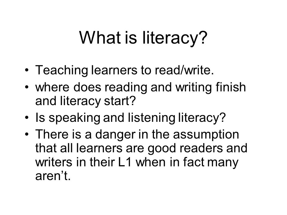 What is literacy? Teaching learners to read/write. where does reading and writing finish and literacy start? Is speaking and listening literacy? There