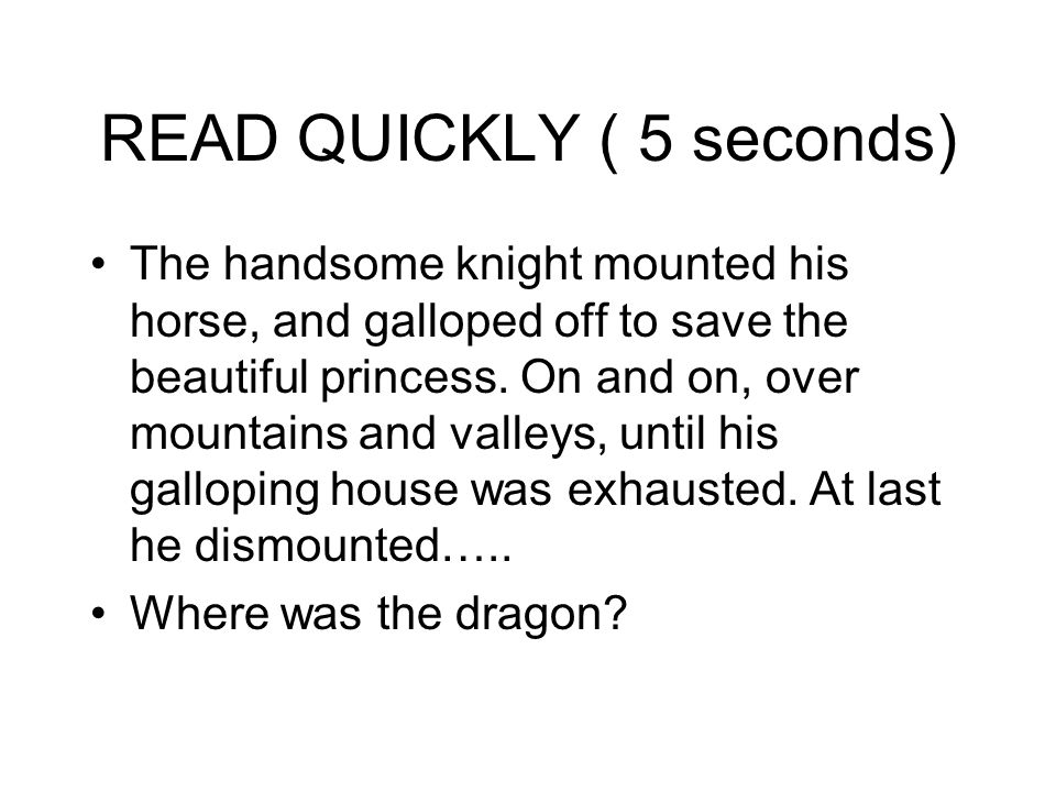 READ QUICKLY ( 5 seconds) The handsome knight mounted his horse, and galloped off to save the beautiful princess. On and on, over mountains and valley