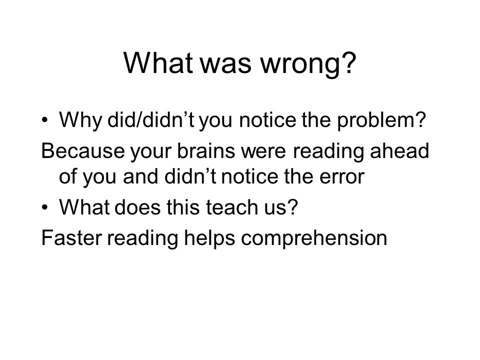 What was wrong? Why did/didn't you notice the problem? Because your brains were reading ahead of you and didn't notice the error What does this teach