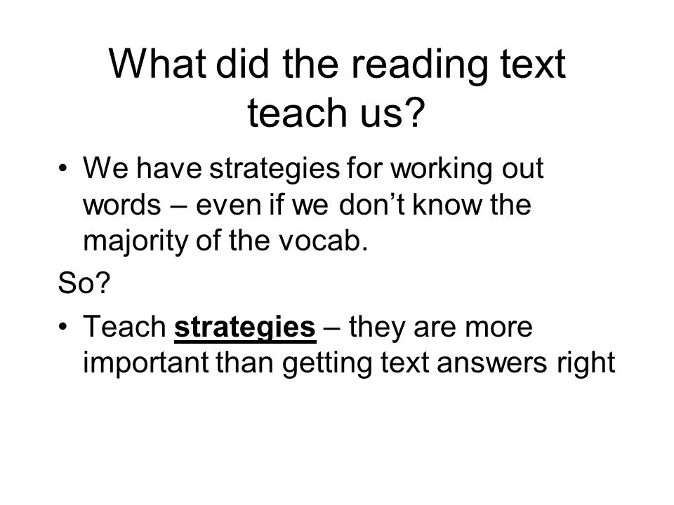 What did the reading text teach us? We have strategies for working out words – even if we don't know the majority of the vocab. So? Teach strategies –