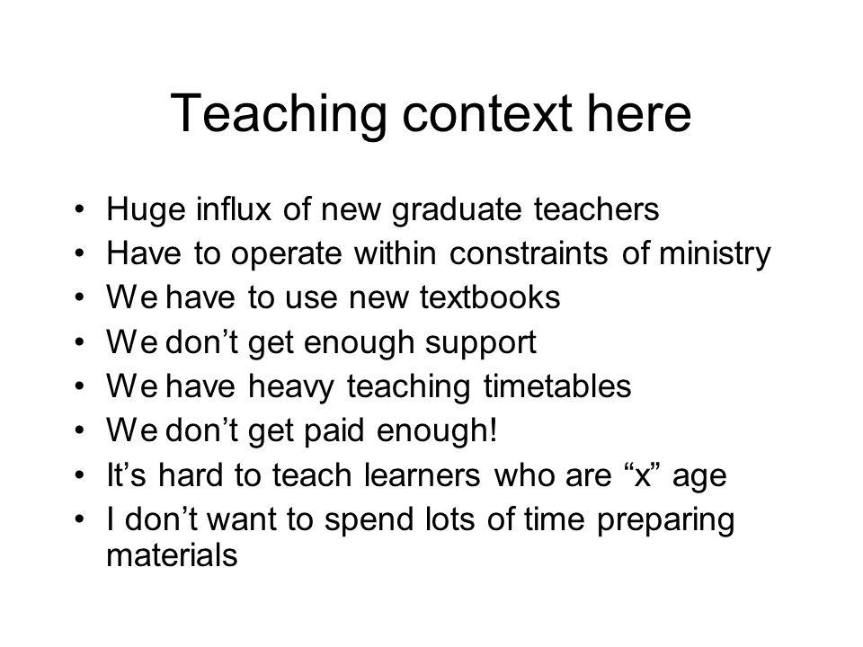 Teaching context here Huge influx of new graduate teachers Have to operate within constraints of ministry We have to use new textbooks We don't get en