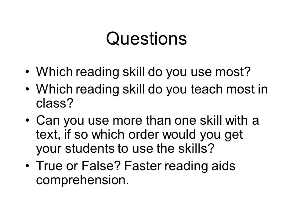 Questions Which reading skill do you use most? Which reading skill do you teach most in class? Can you use more than one skill with a text, if so whic