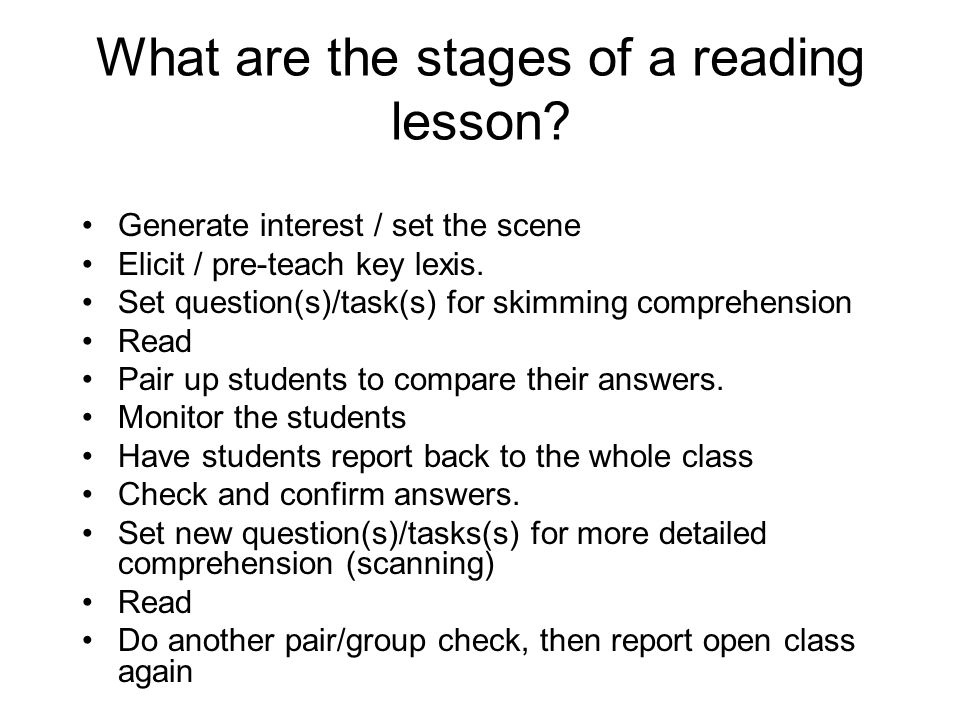 What are the stages of a reading lesson? Generate interest / set the scene Elicit / pre-teach key lexis. Set question(s)/task(s) for skimming comprehe