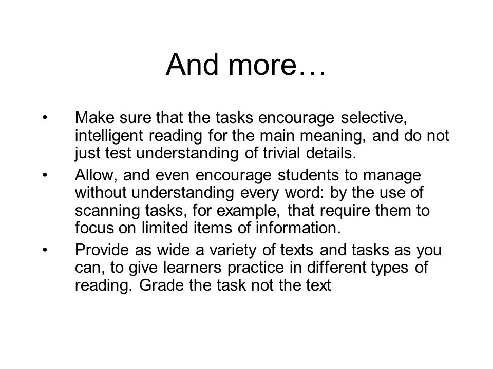 And more… Make sure that the tasks encourage selective, intelligent reading for the main meaning, and do not just test understanding of trivial detail