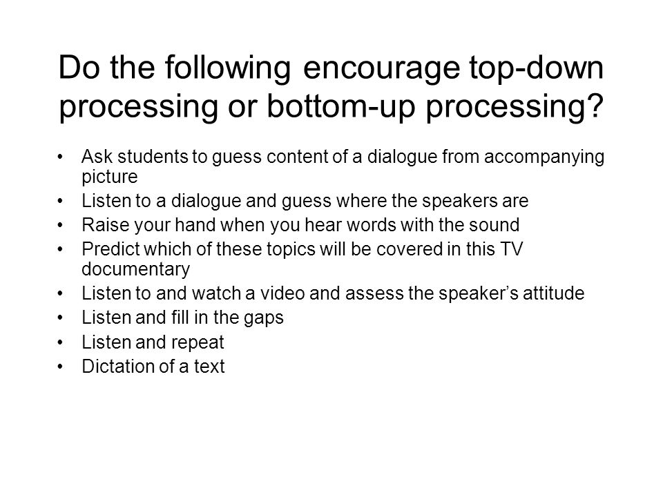Do the following encourage top-down processing or bottom-up processing? Ask students to guess content of a dialogue from accompanying picture Listen t