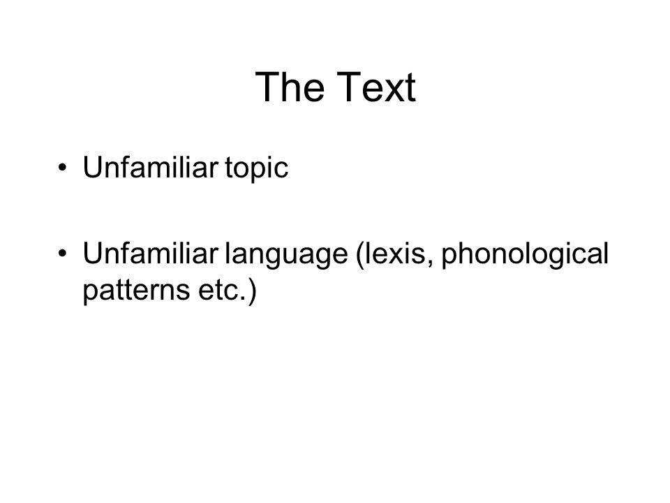 The Text Unfamiliar topic Unfamiliar language (lexis, phonological patterns etc.)