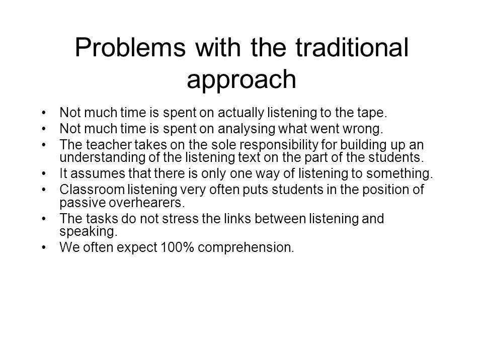 Problems with the traditional approach Not much time is spent on actually listening to the tape. Not much time is spent on analysing what went wrong.