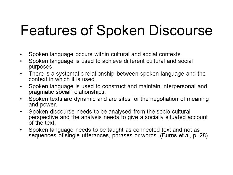 Features of Spoken Discourse Spoken language occurs within cultural and social contexts. Spoken language is used to achieve different cultural and soc