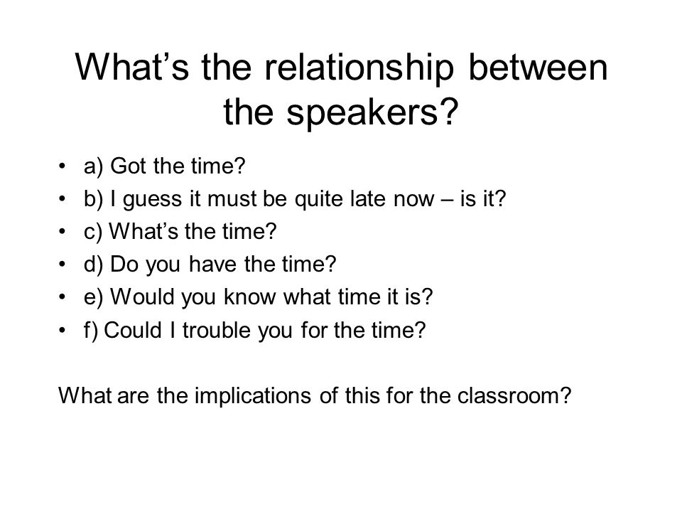 What's the relationship between the speakers? a) Got the time? b) I guess it must be quite late now – is it? c) What's the time? d) Do you have the ti