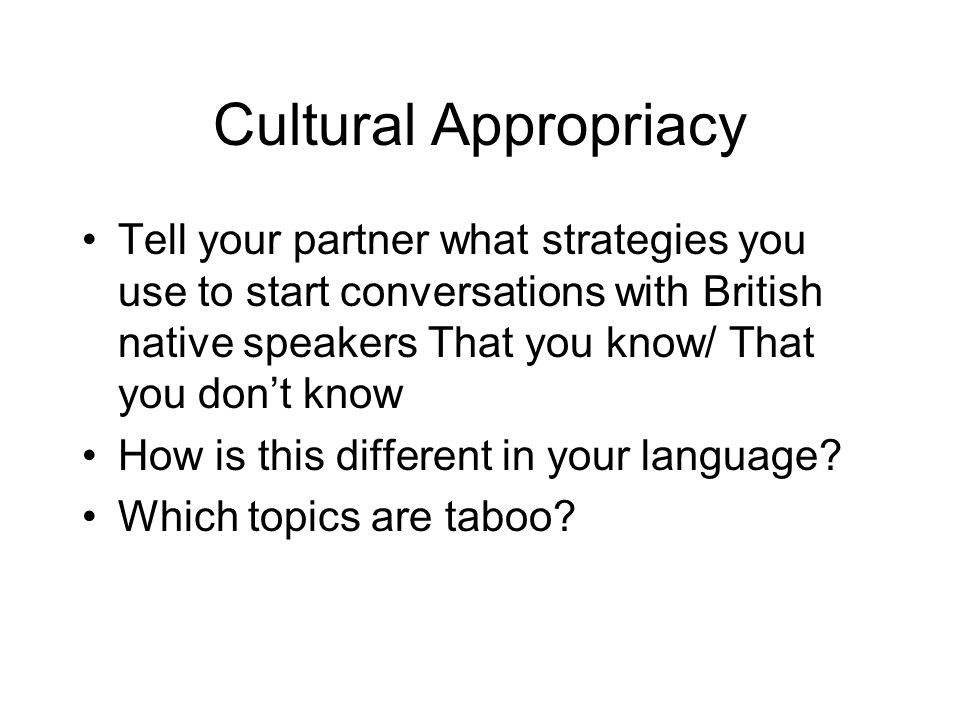 Cultural Appropriacy Tell your partner what strategies you use to start conversations with British native speakers That you know/ That you don't know