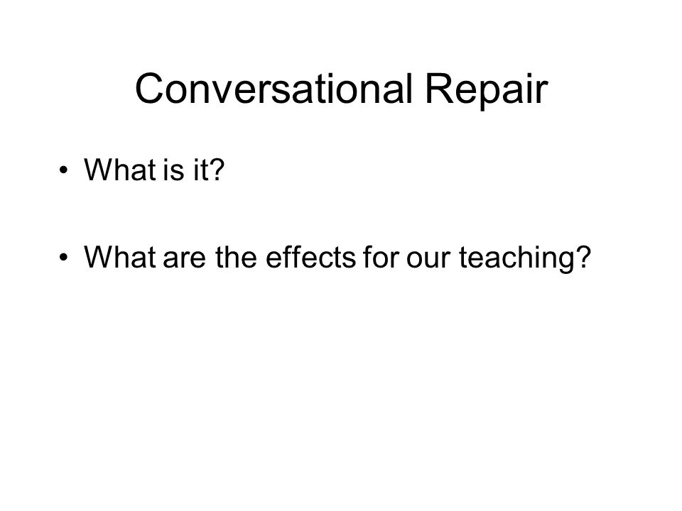 Conversational Repair What is it? What are the effects for our teaching?