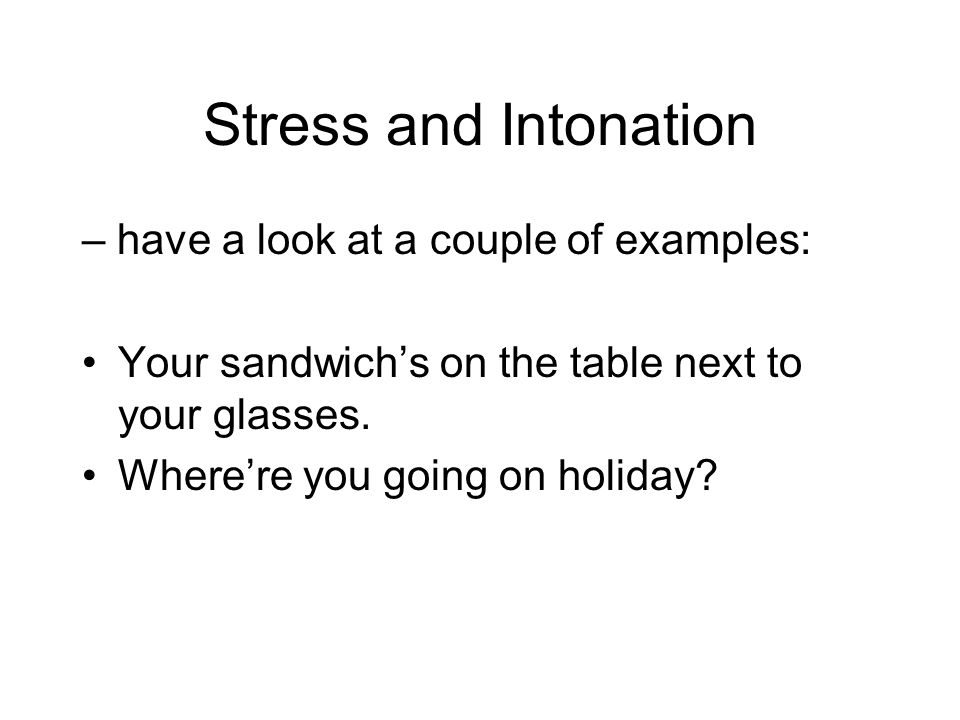 Stress and Intonation – have a look at a couple of examples: Your sandwich's on the table next to your glasses. Where're you going on holiday?