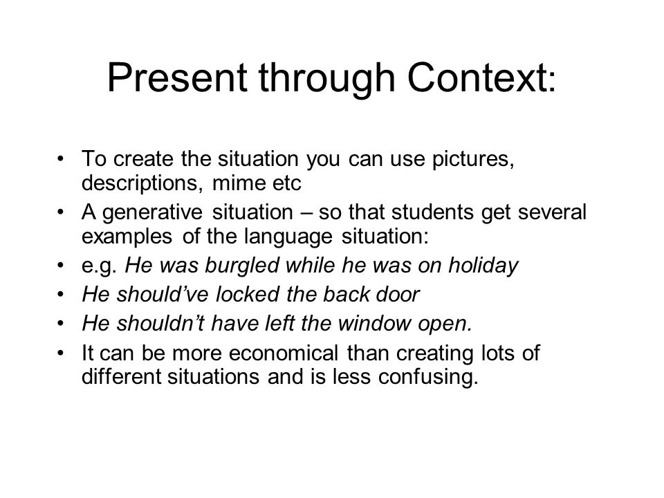 Present through Context : To create the situation you can use pictures, descriptions, mime etc A generative situation – so that students get several e