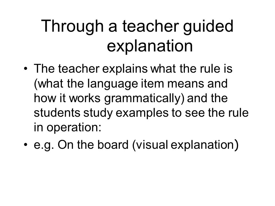 Through a teacher guided explanation The teacher explains what the rule is (what the language item means and how it works grammatically) and the stude
