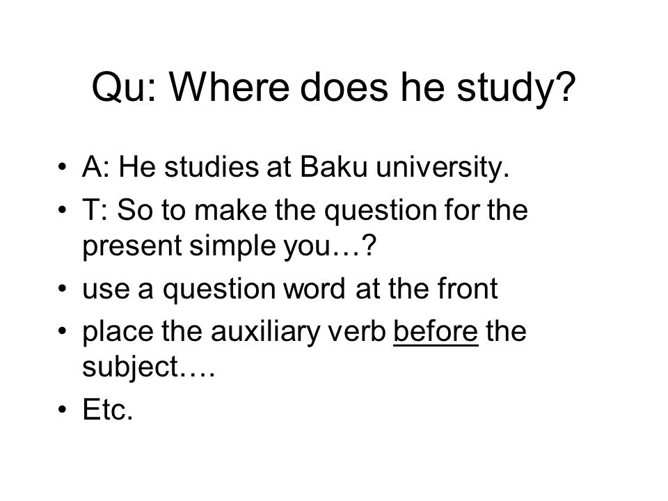 Qu: Where does he study? A: He studies at Baku university. T: So to make the question for the present simple you…? use a question word at the front pl