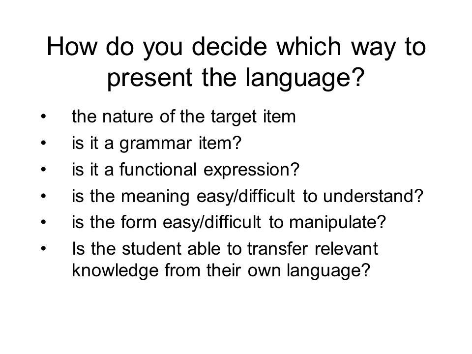 How do you decide which way to present the language? the nature of the target item is it a grammar item? is it a functional expression? is the meaning