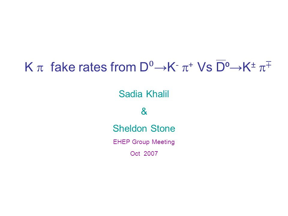 K  fake rates from D ⁰ →K -  + Vs D ⁰ →K ±  ∓ Sadia Khalil & Sheldon Stone EHEP Group Meeting Oct 2007