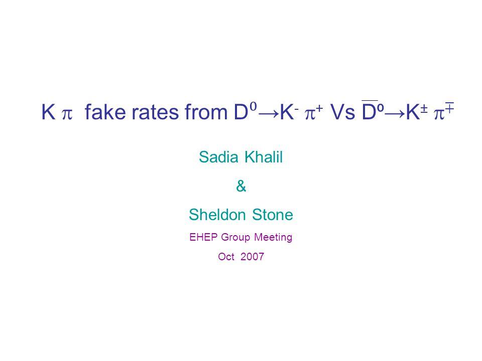 K  fake rates from D ⁰ →K -  + Vs D ⁰ →K ±  ∓ Sadia Khalil & Sheldon Stone EHEP Group Meeting Oct 2007