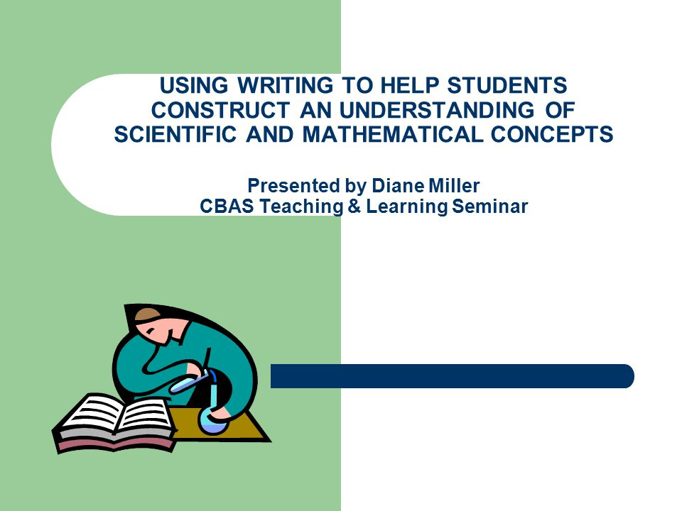 USING WRITING TO HELP STUDENTS CONSTRUCT AN UNDERSTANDING OF SCIENTIFIC AND MATHEMATICAL CONCEPTS Presented by Diane Miller CBAS Teaching & Learning S