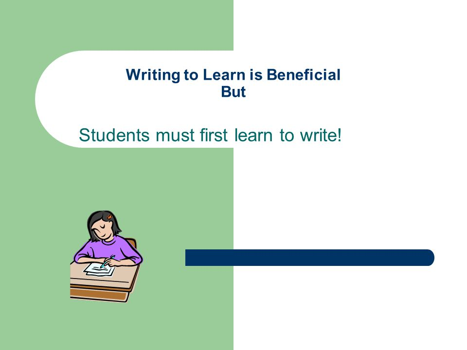 Writing to Learn is Beneficial But Students must first learn to write!