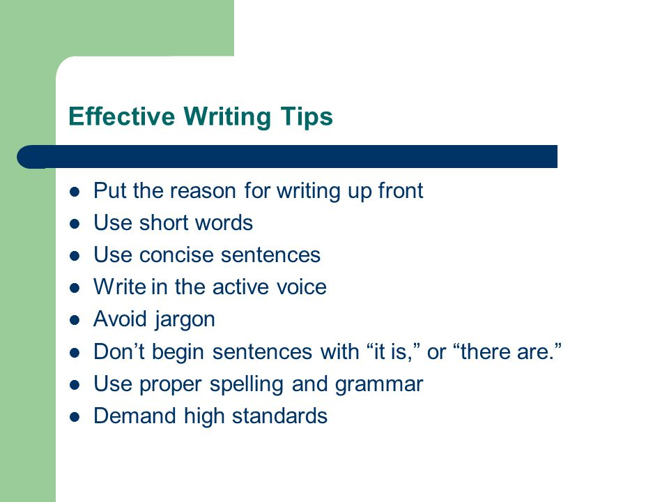 Effective Writing Tips Put the reason for writing up front Use short words Use concise sentences Write in the active voice Avoid jargon Don't begin se