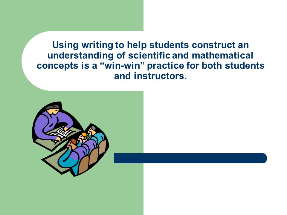 "Using writing to help students construct an understanding of scientific and mathematical concepts is a ""win-win"" practice for both students and instru"