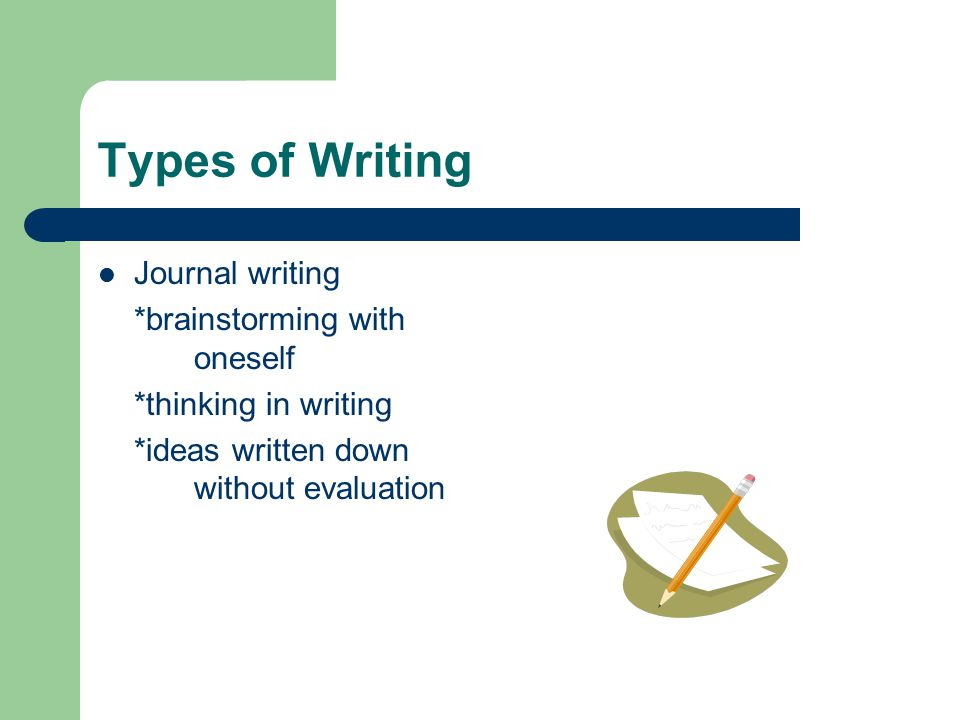 Types of Writing Journal writing *brainstorming with oneself *thinking in writing *ideas written down without evaluation
