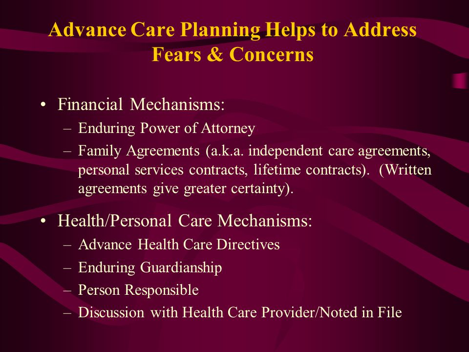 Advance Care Planning Helps to Address Fears & Concerns Financial Mechanisms: –Enduring Power of Attorney –Family Agreements (a.k.a.