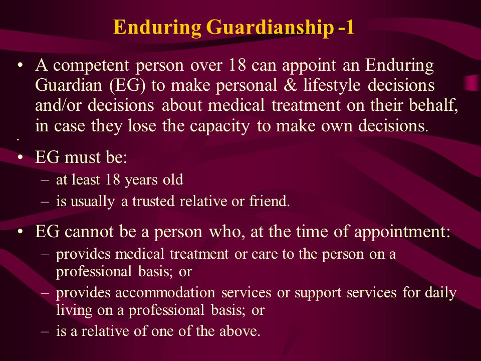Enduring Guardianship -1 A competent person over 18 can appoint an Enduring Guardian (EG) to make personal & lifestyle decisions and/or decisions about medical treatment on their behalf, in case they lose the capacity to make own decisions.