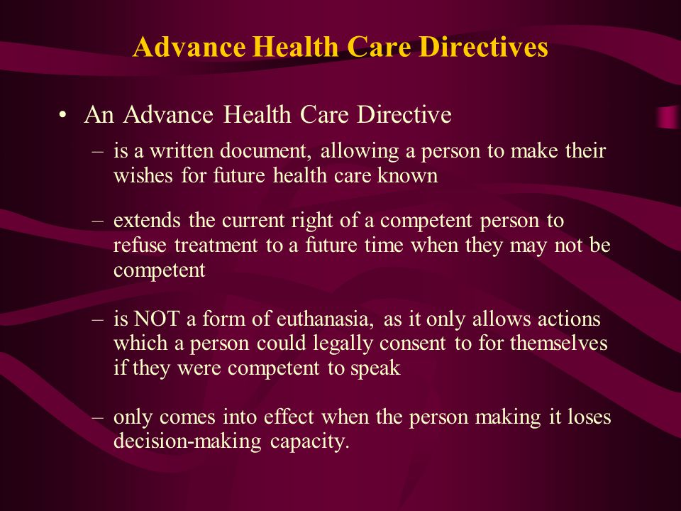 Advance Health Care Directives An Advance Health Care Directive –is a written document, allowing a person to make their wishes for future health care known –extends the current right of a competent person to refuse treatment to a future time when they may not be competent –is NOT a form of euthanasia, as it only allows actions which a person could legally consent to for themselves if they were competent to speak –only comes into effect when the person making it loses decision-making capacity.