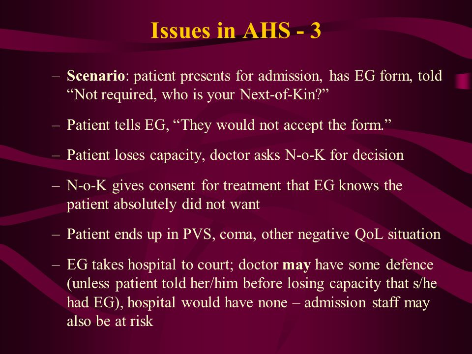 Issues in AHS - 3 –Scenario: patient presents for admission, has EG form, told Not required, who is your Next-of-Kin –Patient tells EG, They would not accept the form. –Patient loses capacity, doctor asks N-o-K for decision –N-o-K gives consent for treatment that EG knows the patient absolutely did not want –Patient ends up in PVS, coma, other negative QoL situation –EG takes hospital to court; doctor may have some defence (unless patient told her/him before losing capacity that s/he had EG), hospital would have none – admission staff may also be at risk