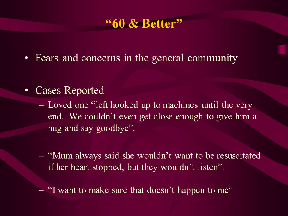 60 & Better Fears and concerns in the general community Cases Reported –Loved one left hooked up to machines until the very end.