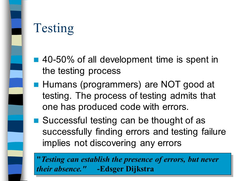 Testing 40-50% of all development time is spent in the testing process Humans (programmers) are NOT good at testing. The process of testing admits tha