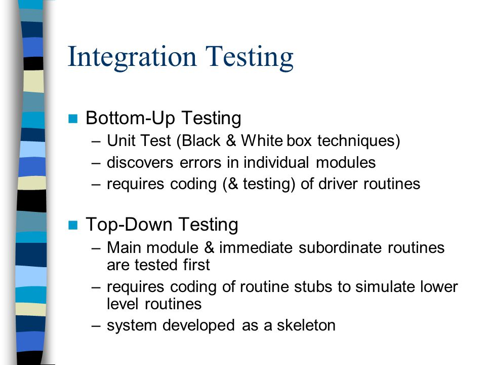 Integration Testing Bottom-Up Testing –Unit Test (Black & White box techniques) –discovers errors in individual modules –requires coding (& testing) o