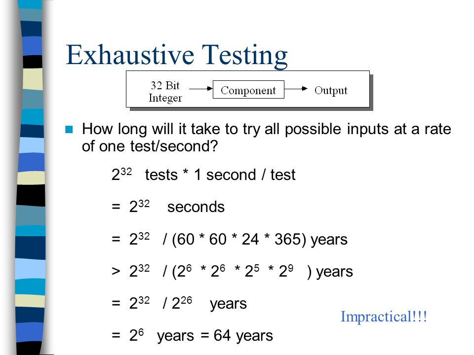 Exhaustive Testing How long will it take to try all possible inputs at a rate of one test/second? 2 32 tests * 1 second / test = 2 32 seconds = 2 32 /