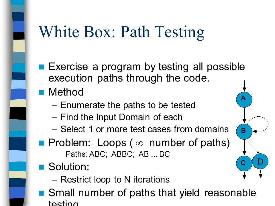 White Box: Path Testing Exercise a program by testing all possible execution paths through the code. Method –Enumerate the paths to be tested –Find th