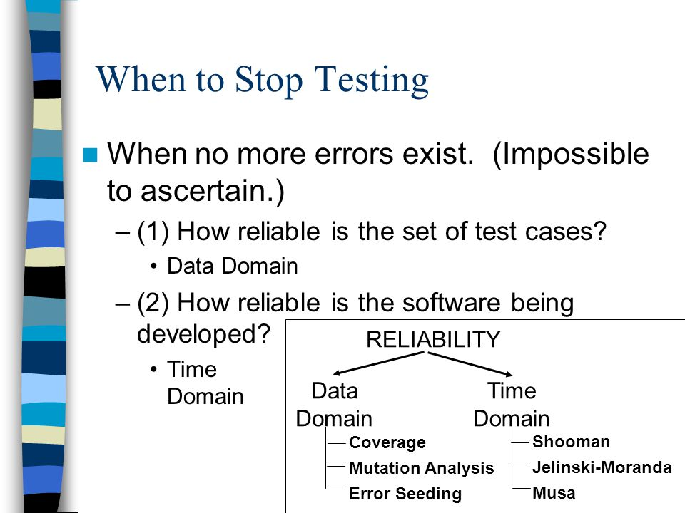 When to Stop Testing When no more errors exist.(Impossible to ascertain.) –(1) How reliable is the set of test cases? Data Domain –(2) How reliable is