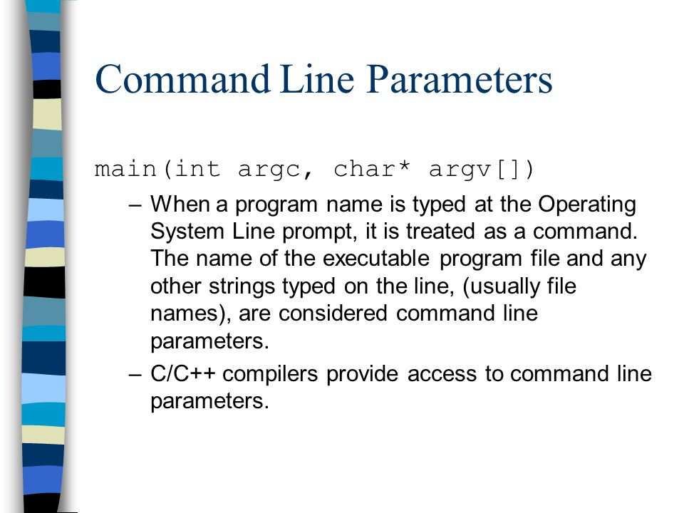 Command Line Parameters main(int argc, char* argv[]) –When a program name is typed at the Operating System Line prompt, it is treated as a command. Th