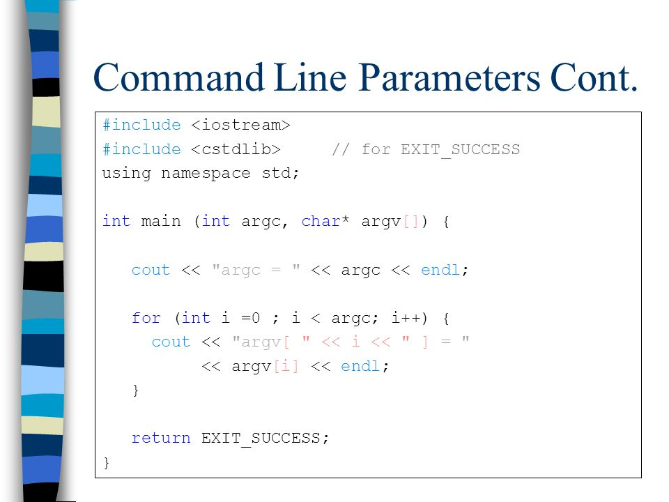 Command Line Parameters Cont. #include #include // for EXIT_SUCCESS using namespace std; int main (int argc, char* argv[]) { cout <<