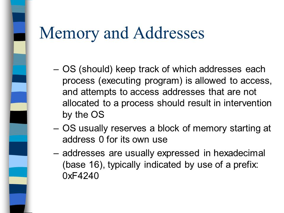 Memory and Addresses –OS (should) keep track of which addresses each process (executing program) is allowed to access, and attempts to access addresse