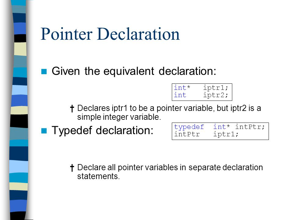 Pointer Declaration Given the equivalent declaration: †Declares iptr1 to be a pointer variable, but iptr2 is a simple integer variable. Typedef declar