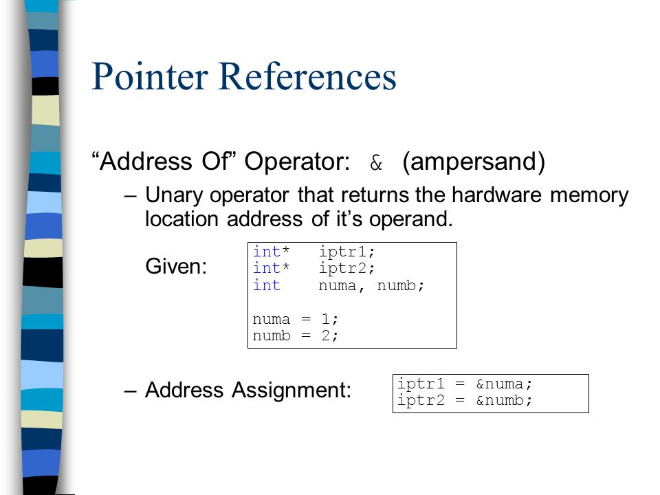 """Pointer References """"Address Of"""" Operator: & (ampersand) –Unary operator that returns the hardware memory location address of it's operand. Given: –Add"""