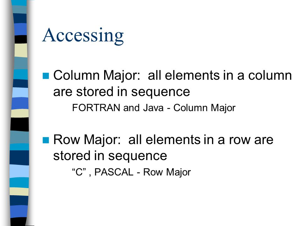 Accessing Column Major: all elements in a column are stored in sequence FORTRAN and Java - Column Major Row Major: all elements in a row are stored in
