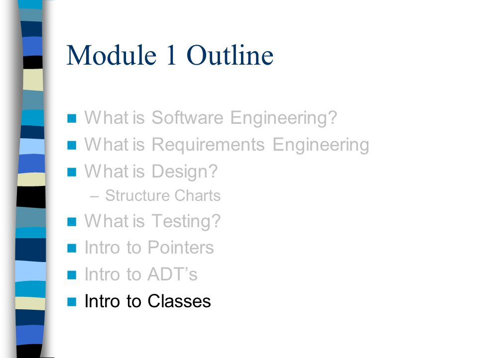 Module 1 Outline What is Software Engineering? What is Requirements Engineering What is Design? –Structure Charts What is Testing? Intro to Pointers I