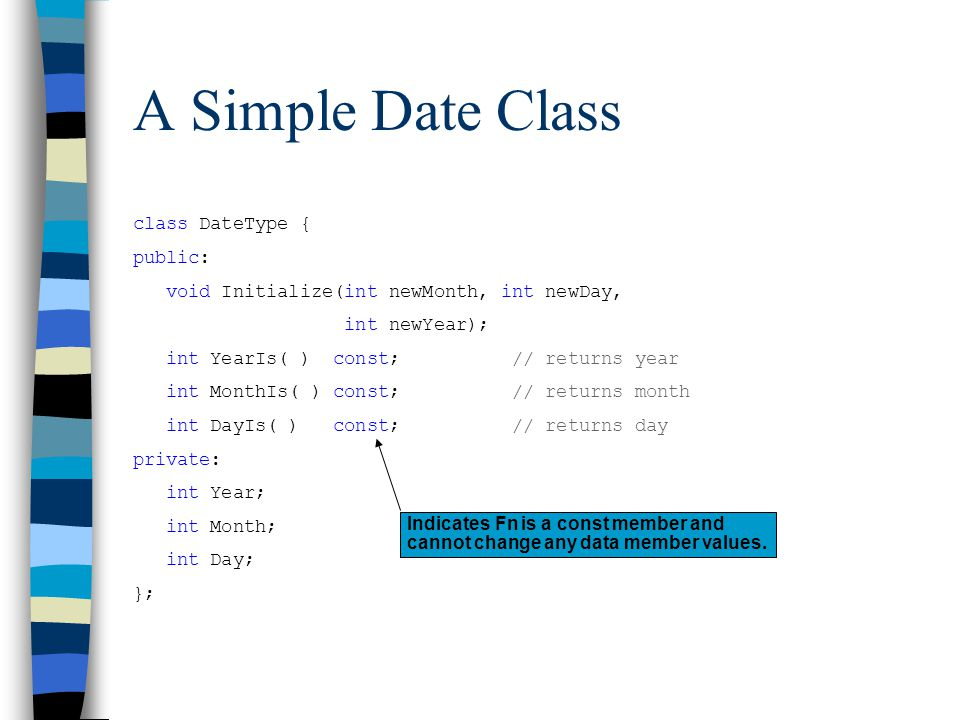 A Simple Date Class class DateType { public: void Initialize(int newMonth, int newDay, int newYear); int YearIs( ) const; // returns year int MonthIs(